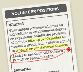 Wanted That unique someone who has an agriculture or environment degree or experience, thinks the prospect of riding a bike up to 10km/day as needed is great, and is able to adjust to tropical or sub-Saharan climates.  At least one semester of French or Spanish needed for most positions.